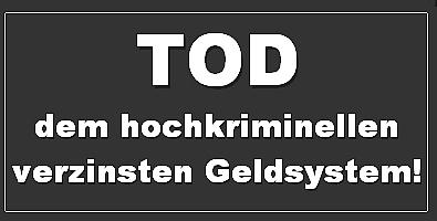 TOD DEM HOCHKRIMINELLEN VERZINSTEN GELDSYSTEM
